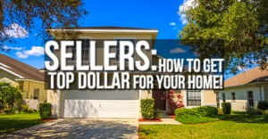 Sellers: How to get Top Dollar for your Home