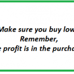 Make sure you buy low ~ Remember, the profit is in the purchase!